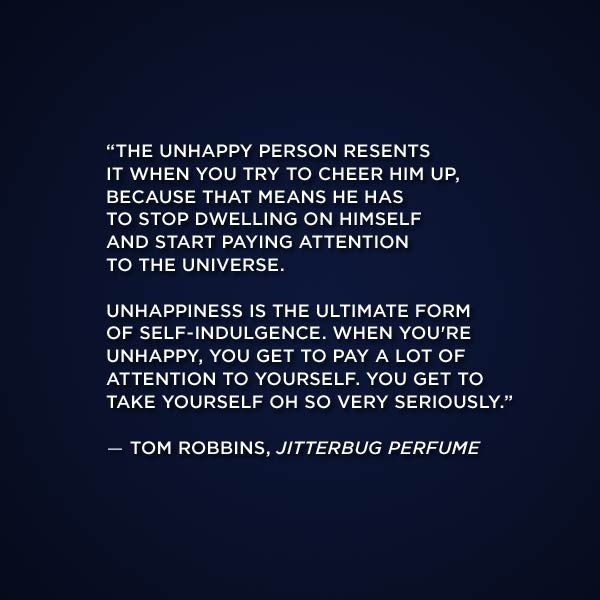 'Unhappiness is the ultimate form of self indulgence' |