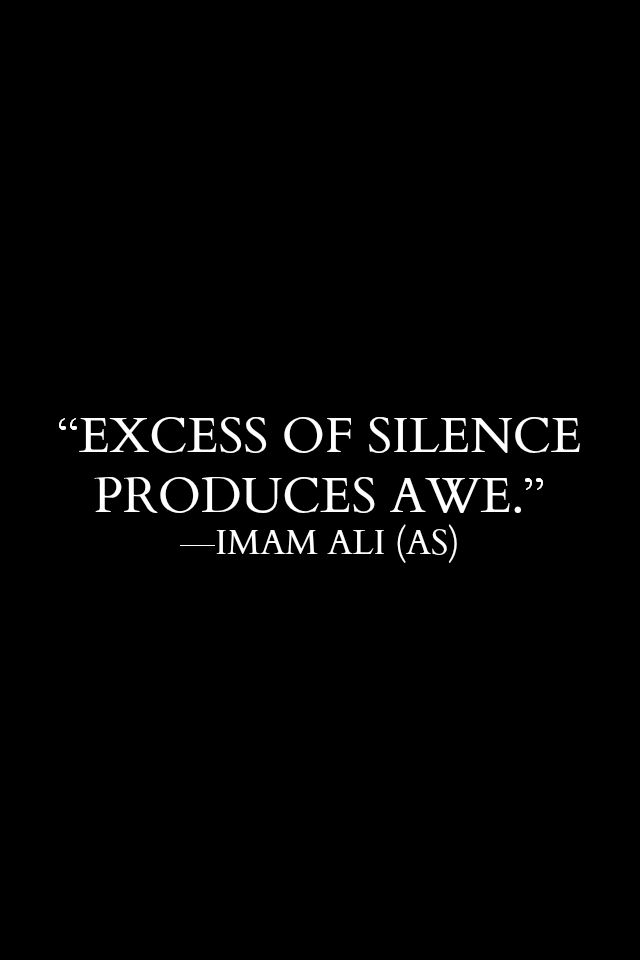 EXCESS OF SILENCE PRODUCES A WE. -Hazrat Ali R.A