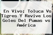 http://tecnoautos.com/wp-content/uploads/imagenes/tendencias/thumbs/en-vivo-toluca-vs-tigres-y-revive-los-goles-del-pumas-vs-america.jpg Tigres vs Toluca. En vivo: Toluca vs Tigres y revive los goles del Pumas vs América, Enlaces, Imágenes, Videos y Tweets - http://tecnoautos.com/actualidad/tigres-vs-toluca-en-vivo-toluca-vs-tigres-y-revive-los-goles-del-pumas-vs-america/
