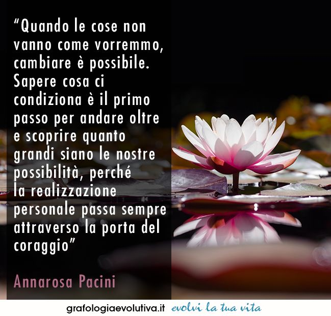 """When things do not go as we would like, change is possible. Knowing what influences us is the first step toward going further and finding out how great our capabalities are, because personal fulfilment always comes through the door of courage"" Annarosa Pacini #aforismi #citazioni #quotes #inspiration #potential #growth #quoteoftheday > https://www.grafologiaevolutiva.it"