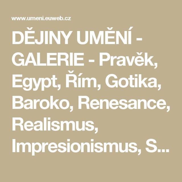 DĚJINY UMĚNÍ - GALERIE - Pravěk, Egypt, Řím, Gotika, Baroko, Renesance, Realismus, Impresionismus, Surrealismus...