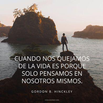 Cuando nos quejamos de la vida es porque solo pensamos en nosotros mismos. –Gordon B. Hinckley  Servicio, mormones, SUD, memes SUD, Inspiración canalmormon.org