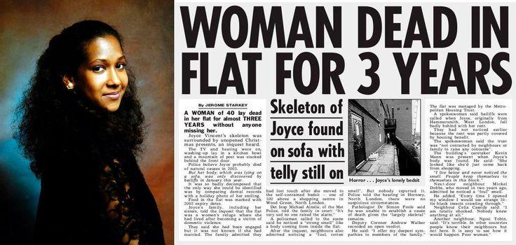 Joyce Vincent murió viendo televisión en Londres en diciembre de 2003. Su cuerpo no fue descubierto sino hasta el 25 de enero de 2006, con la televisión aún encendida sintonizando la BBC.   Su cuerpo estaba en estado mayoritariamente esquelético. Los vecinos, que durante más de dos años sintieron el olor de la descomposición, simplemente pensaron que se trataba de los botes de basura circundantes.