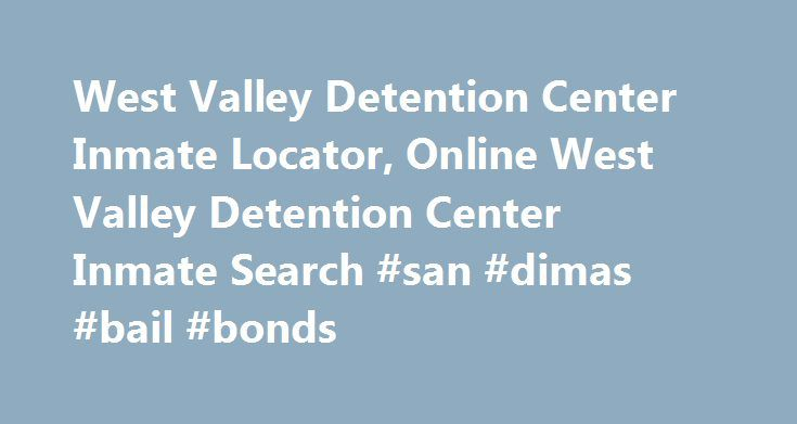 West Valley Detention Center Inmate Locator, Online West Valley Detention Center Inmate Search #san #dimas #bail #bonds http://michigan.remmont.com/west-valley-detention-center-inmate-locator-online-west-valley-detention-center-inmate-search-san-dimas-bail-bonds/  # WEST VALLEY DETENTION CENTER INMATE LOCATOR Please note this website is designed to help families acquire West Valley Detention Center Bail and Inmate information. This site is not affiliated with West Valley Detention Center. If…