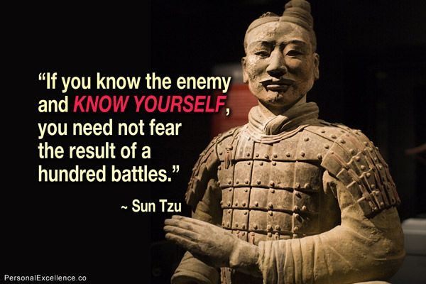 """Inspirational Quote: """"If you know the enemy and know yourself, you need not fear the result of a hundred battles."""" ~ Sun Tzu"""