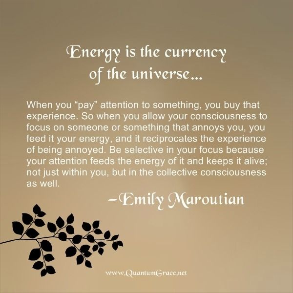 """Energy is the currency of the universe… When you 'pay' attention to something, you buy that experience. So when you allow your consciousness to focus on someone or something that annoys you, you feed it your energy, and it reciprocates the experience of being annoyed. Be selective in your focus because your attention feeds the energy of it and keeps it alive; not just within you, but in the collective consciousness as well."" —Emily Maroutian ..*"