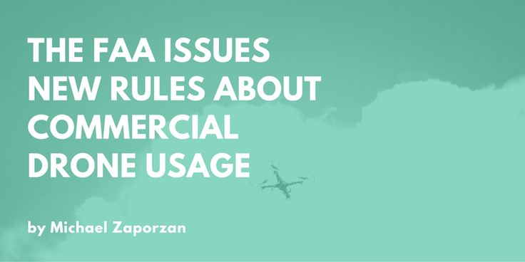 The FAA Issues New Rules About Commercial Drone Usage by Michael Zaporzan
