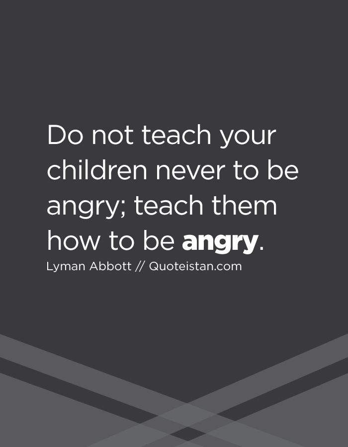 Do not teach your children never to be #angry; teach them how to be angry. http://www.quoteistan.com/2016/11/do-not-teach-your-children-never-to-be.html