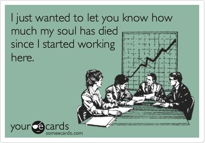 lol...how a lot of us feel about our jobs!