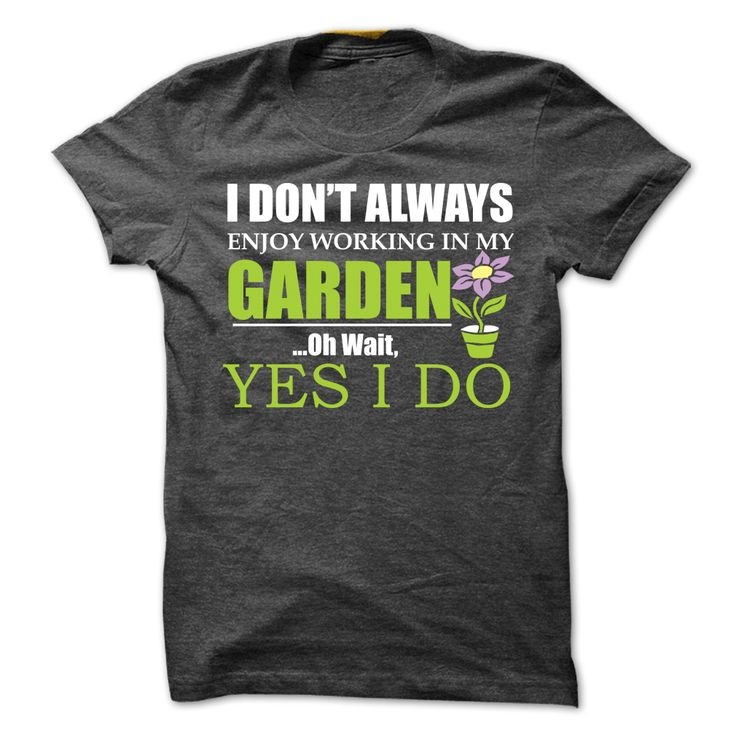 I Dont Always Enjoy Working in My Garden... Oh Wait, Yes I Do T-Shirt. Grab yours at https://www.sunfrog.com/I-Dont-Always-Enjoy-Working-in-My-Garden-Oh-Wait-Yes-I-Do-T-Shirt-Ladies.html?59501