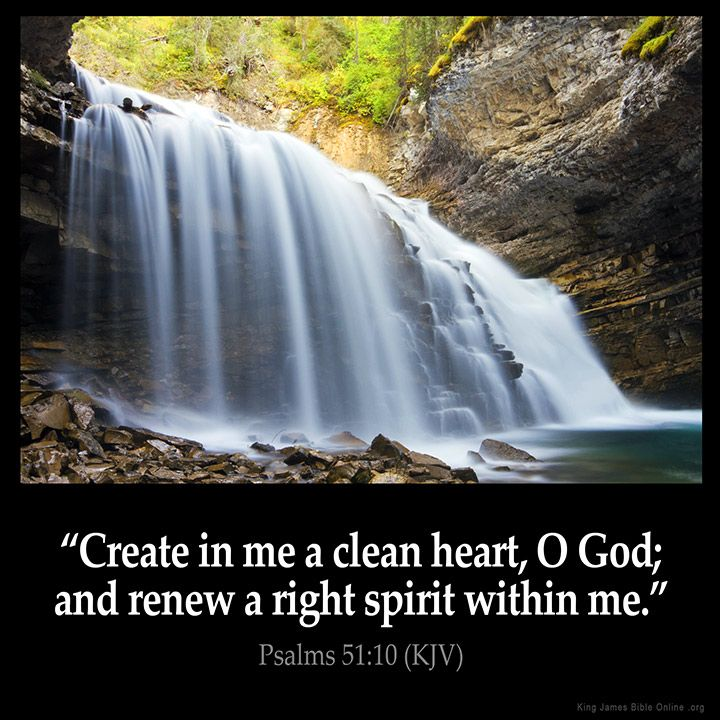 Psalms 51:10  Create in me a clean heart O God; and renew a right spirit within…