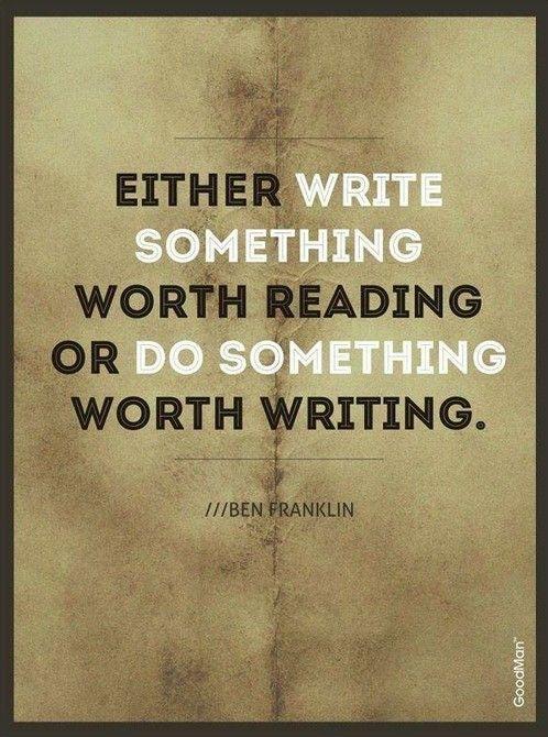 """""""Either write something worth reading or do something worth writing.""""  Escribir sobre algo que vale la pena, o hacer algo sobre lo que valga la pena escribir"""