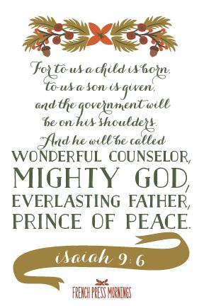 """For to us a child is born, to us a son is given, and the government will be on his shoulders. And he will be called Wonderful Counselor, Mighty God, Everlasting Father, Prince of Peace."