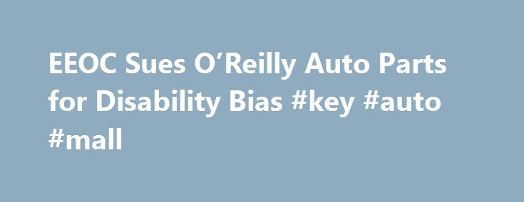 EEOC Sues O'Reilly Auto Parts for Disability Bias #key #auto #mall http://england.remmont.com/eeoc-sues-oreilly-auto-parts-for-disability-bias-key-auto-mall/  #reilly auto parts # EEOC Sues O'Reilly Auto Parts for Disability Bias Company Refused to Accommodate Employee With Seizure Disorder, Then Fired Him, Federal Agency Charges MADISON, Wis. – O'Reilly Automotive Stores, Inc. a national retailer doing business as O'Reilly Auto Parts, violated federal law by denying the manager of its…