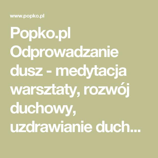 Popko.pl Odprowadzanie dusz - medytacja warsztaty, rozwój duchowy, uzdrawianie duchowe, bioenergoterapia