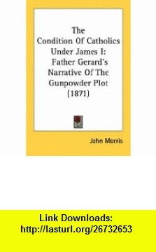 The Condition Of Catholics Under James I Father Gerards Narrative Of The Gunpowder Plot (1871) (9780548742570) John Morris , ISBN-10: 054874257X  , ISBN-13: 978-0548742570 ,  , tutorials , pdf , ebook , torrent , downloads , rapidshare , filesonic , hotfile , megaupload , fileserve