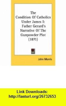 The Condition Of Catholics Under James I Father Gerards Narrative Of The Gunpowder Plot (1871) (9780548742570) John Morris , ISBN-10: 054874257X  , ISBN-13: 978-0548742570 ,  , tutorials , pdf , ebook , torrent , downloads , rapidshare , filesonic , hotfile , megaupload , fileserve