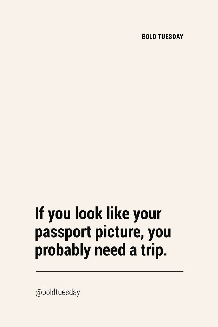 If you look like your passport photo, you probably need a trip.