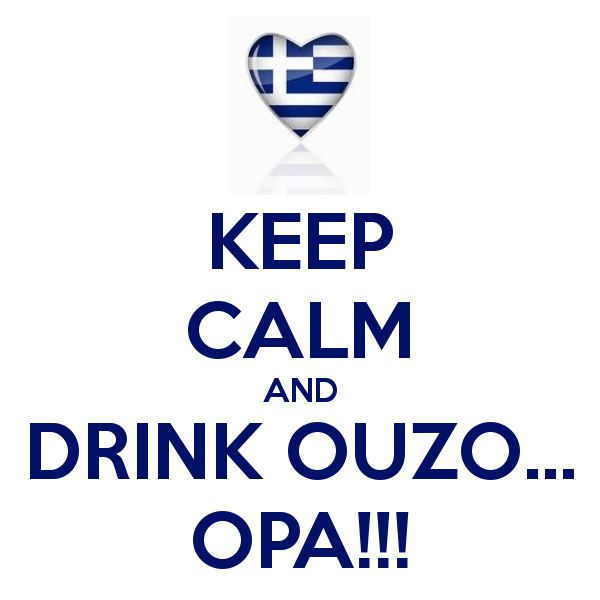 KEEP CALM AND Drink Ouzo . . . OPA -=- Because Everything Greek, Foods or Beverages > Always a Great Idea, Proud to Be Greek !!