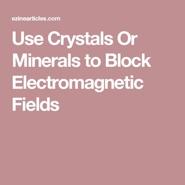 Use Crystals Or Minerals to Block Electromagnetic Fields