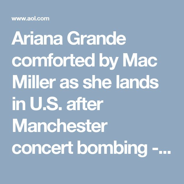 Ariana Grande comforted by Mac Miller as she lands in U.S. after Manchester concert bombing - AOL Entertainment Ariana Grande comforted by Mac Miller as she lands in U.S. after Manchester concert bombing  AOL.COM3 hrs ago  Ariana Grande is back in the United States and has reunitedwith boyfriend Mac Millerfollowingthe concert attackat her show in Manchester on Monday night.  The 23-year-old singer returned to Boca Raton, Florida, on Tuesday, where Grande was spotted with 25-year-old…