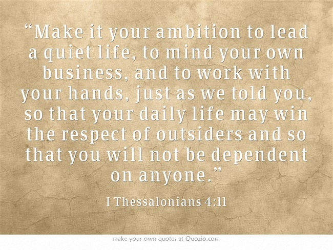 """Make it your ambition to lead a quiet life, to mind your"