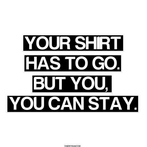 """""""Your shirt has to go. But you, you can stay."""""""
