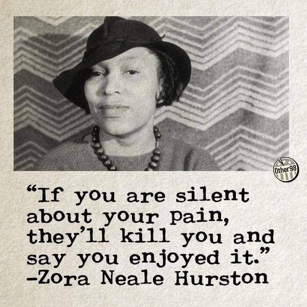 """If you are silent about your pain, they'll kill you and say you enjoyed it."" - Zora Neale Hurston"
