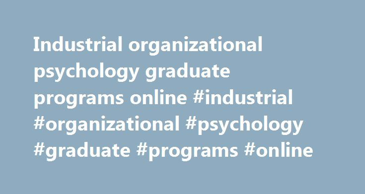 Industrial organizational psychology graduate programs online #industrial #organizational #psychology #graduate #programs #online http://san-jose.remmont.com/industrial-organizational-psychology-graduate-programs-online-industrial-organizational-psychology-graduate-programs-online/  # M.S. Industrial/Organizational Program PROGRAM DESCRIPTION AND OBJECTIVE The Master of Science Degree in Industrial & Organizational Psychology provides a comprehensive slate of I/O-specific courses designed to…