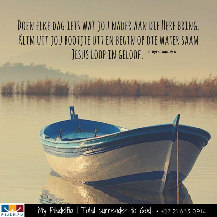 Doen elke dag iets wat jou nader aan die Here bring. Klim uit jou bootjie uit en begin op die water saam Jesus loop in geloof.