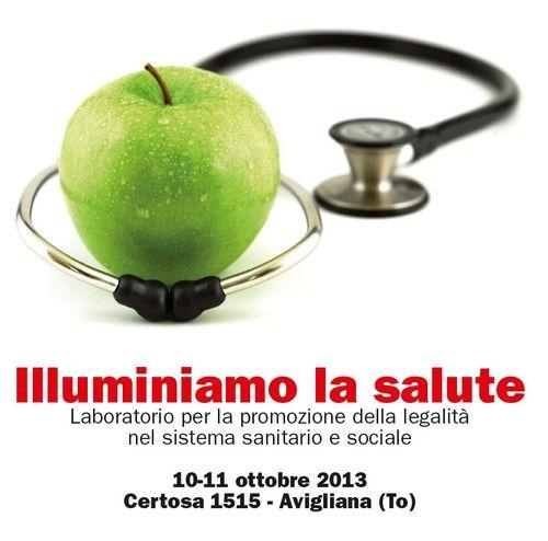 """""""Illuminiamo la salute"""", laboratorio per la promozione della legalità nel sistema sanitario e sociale. 10 e 11 ottobre 2013, Certosa 1515, Avigliana (TO)"""