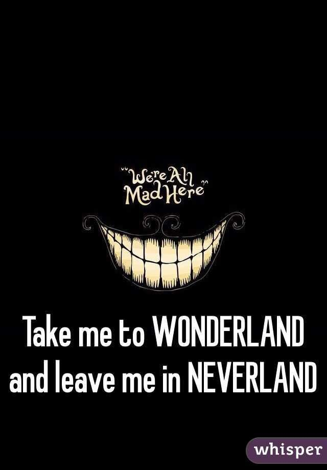 """""""Take me to WONDERLAND and leave me in NEVERLAND """""""