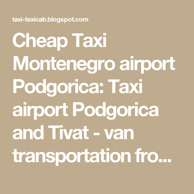 Cheap Taxi Montenegro airport Podgorica: Taxi airport Podgorica and Tivat - van transportation from airport Podgorica