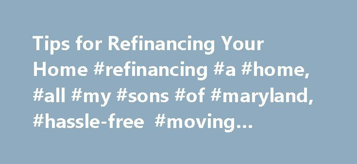 Tips for Refinancing Your Home #refinancing #a #home, #all #my #sons #of #maryland, #hassle-free #moving #services, #move http://nigeria.nef2.com/tips-for-refinancing-your-home-refinancing-a-home-all-my-sons-of-maryland-hassle-free-moving-services-move/  # Tips for Refinancing Your Home If, like many homeowners these days, you're stuck with a property that has gone down in value and are looking to refinance to get better terms, make sure you get rock-bottom rates for the best possible deal…