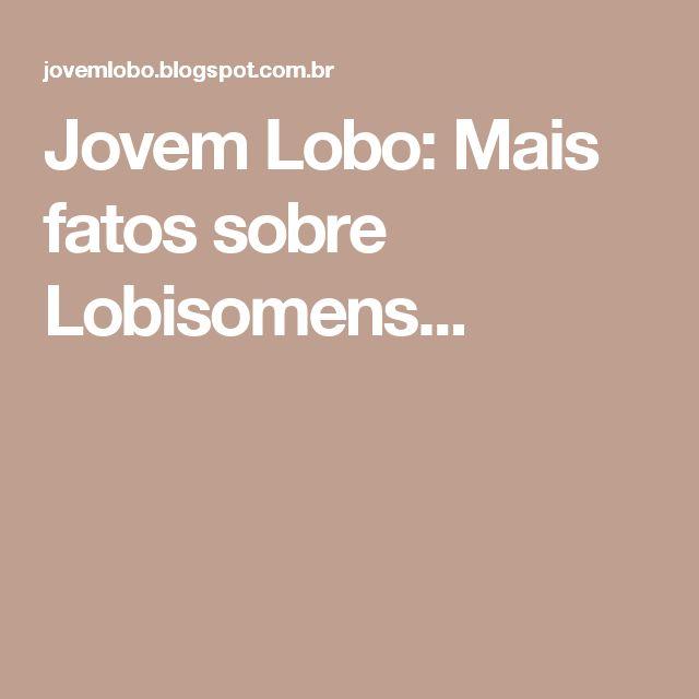 Jovem Lobo: Mais fatos sobre Lobisomens...