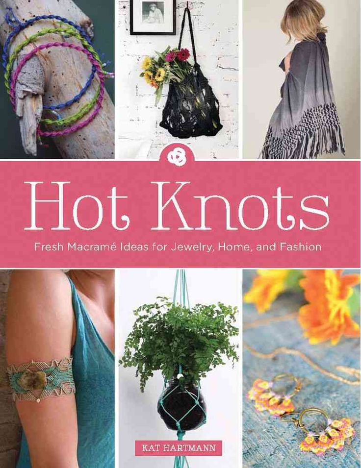 Hot Knots: Fresh Macrame Ideas for Jewelry, Home, and Fashion