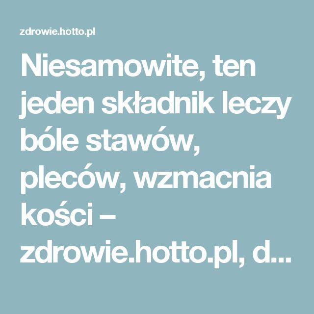 Niesamowite, ten jeden składnik leczy bóle stawów, pleców, wzmacnia kości – zdrowie.hotto.pl, domowe sposoby popularne w necie