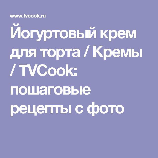 Йогуртовый крем для торта / Кремы / TVCook: пошаговые рецепты с фото