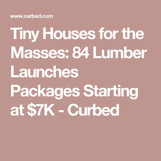 Tiny Houses for the Masses: 84 Lumber Launches Packages Starting at $7K - Curbed