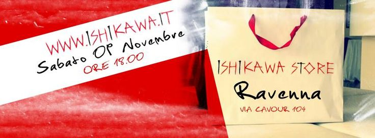 Ishikawa Store Open in Ravenna  Sabato 9 novembre alle ore 18:00 apertura ufficiale del primo Ishikawa Store in Italy.  https://www.facebook.com/photo.php?fbid=605018632893183&set=a.175838469144537.45319.128717893856595&type=1&theater