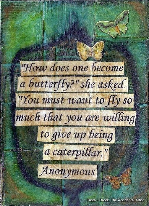 """How does one become a butterfly?"" ~ Pooh asked pensively. / ""You must want to fly so much that you are willing to give up being a caterpillar,"" ~ Piglet replied. / ""You mean to die?"" asked Pooh. / ""Yes and no"" he answered. ""What looks like you will die, but what's REALLY you will live on."" ~~~ A.A. Milne"