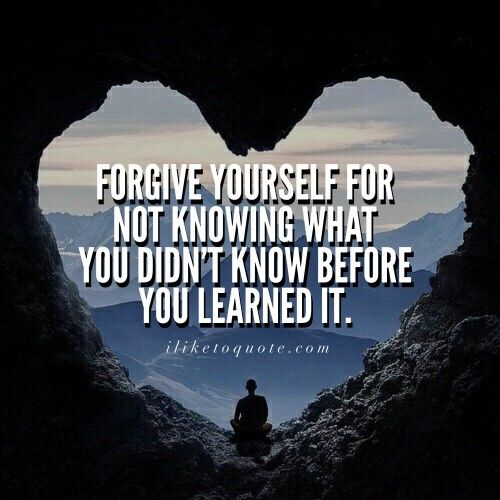 Forgive yourself for not knowing what you didn't know before you learned it.