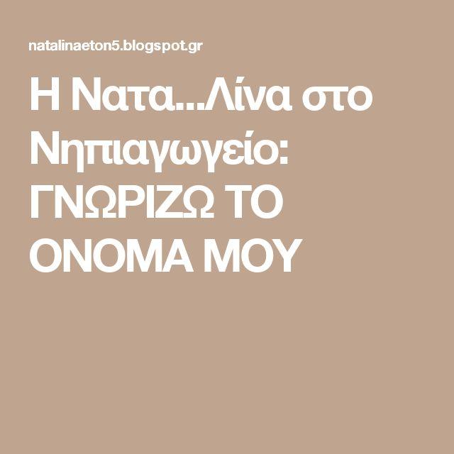 Η Νατα...Λίνα στο Νηπιαγωγείο: ΓΝΩΡΙΖΩ ΤΟ ΟΝΟΜΑ ΜΟΥ