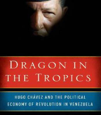 Dragon In The Tropics: Hugo Chavez And The Political Economy Of Revolution In Venezuela PDF