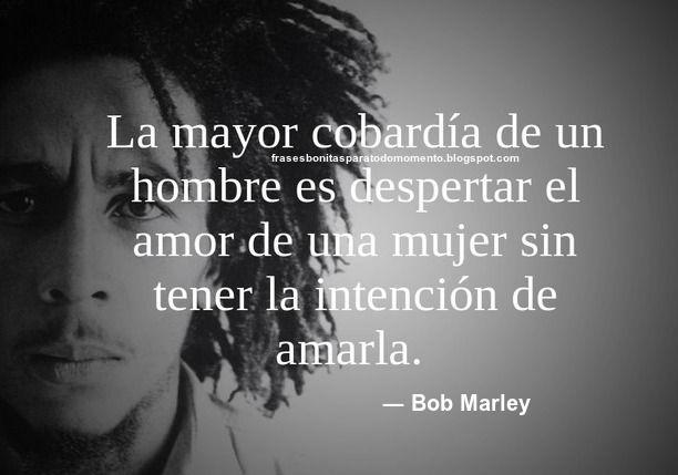 La mayor cobardía de un hombre es despertar el amor de una mujer sin tener la intención de amarla. ― Bob Marley