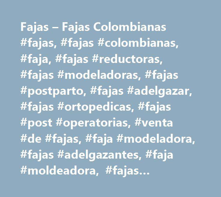 Fajas – Fajas Colombianas #fajas, #fajas #colombianas, #faja, #fajas #reductoras, #fajas #modeladoras, #fajas #postparto, #fajas #adelgazar, #fajas #ortopedicas, #fajas #post #operatorias, #venta #de #fajas, #faja #modeladora, #fajas #adelgazantes, #faja #moldeadora, #fajas #reductivas, http://swaziland.remmont.com/fajas-fajas-colombianas-fajas-fajas-colombianas-faja-fajas-reductoras-fajas-modeladoras-fajas-postparto-fajas-adelgazar-fajas-ortopedicas-fajas-post-operatorias-venta-de/  # Desde…