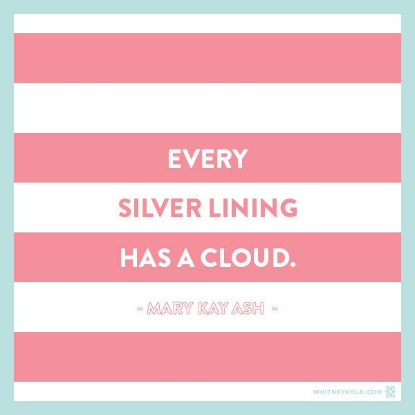 Every silver lining has a cloud. - Mary Kay Ash