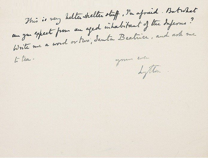 This is very helter-skelter stuff, I'm afraid. But what can you expect from an aged inhabitant of the Inferno? Write me a word or two, Santa Beatrice, and ask me to tea. Yours ever, Lytton Excerpt from a letter from Lytton Strachey to Virginia Woolf, 25 February 1916.