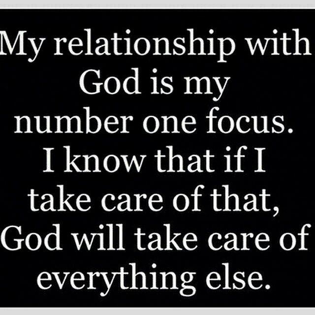 My relationship with God is my number one focus. I know that if I take care of that, God will take care of everything else. !!!!!!!!!