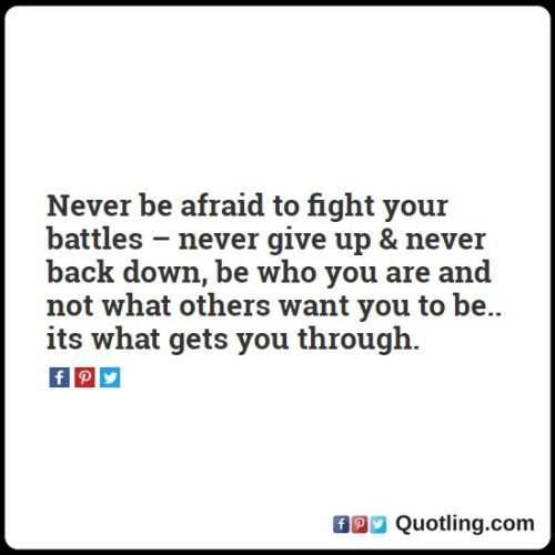Never be afraid to fight your battles - never give up & never back down, be who you are and not what others want to be - Life Lesson Quote